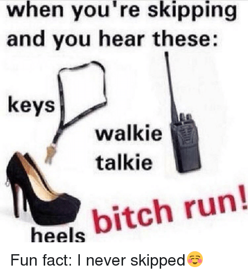 walkie talkie: when you're skipping  and you hear these  keys  walkie  talkie  heels  bitch run Fun fact: I never skipped☺️