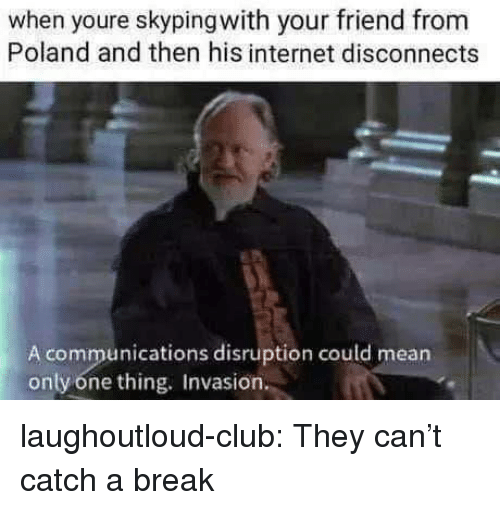 Club, Internet, and Tumblr: when youre skypingwith your friend from  Poland and then his internet disconnects  A communications disruption could mean  only one thing. Invasion laughoutloud-club:  They can't catch a break
