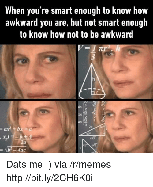 Memes, Awkward, and Http: When you're smart enough to know how  awkward you are, but not smart enough  to know how not to be awkward  sin  2  Os  2  2x  ax+b  ac Dats me :) via /r/memes http://bit.ly/2CH6K0i