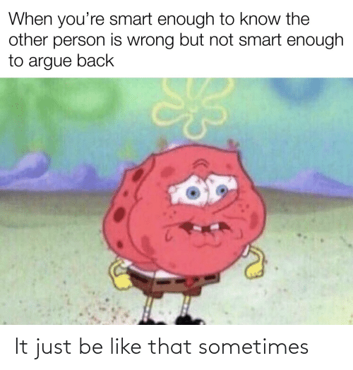 Arguing: When you're smart enough to know the  other person is wrong but not smart enough  to argue back It just be like that sometimes