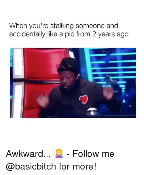 Stalking, Awkward, and Girl Memes: When you're stalking someone and  accidentally like a pic from 2 years ago Awkward... 🤷‍♀️ - Follow me @basicbitch for more!