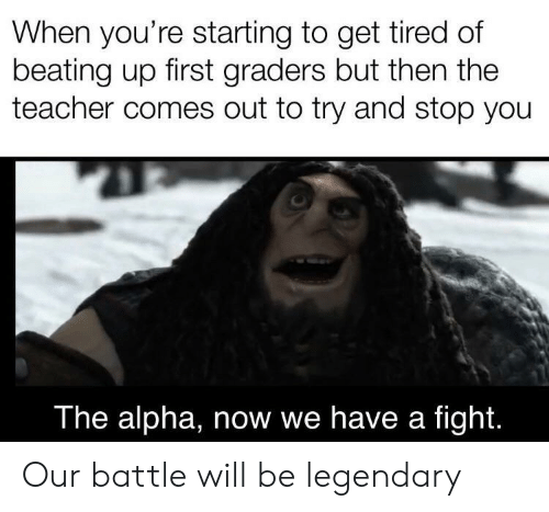 Teacher, Fight, and Alpha: When you're starting to get tired of  beating up first graders but then the  teacher comes out to try and stop you  The alpha, now we have a fight. Our battle will be legendary