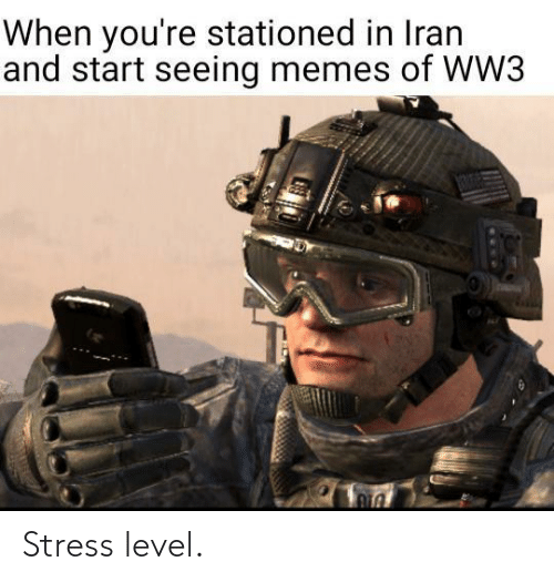 When Youre: When you're stationed in Iran  and start seeing memes of WW3  1306 Stress level.