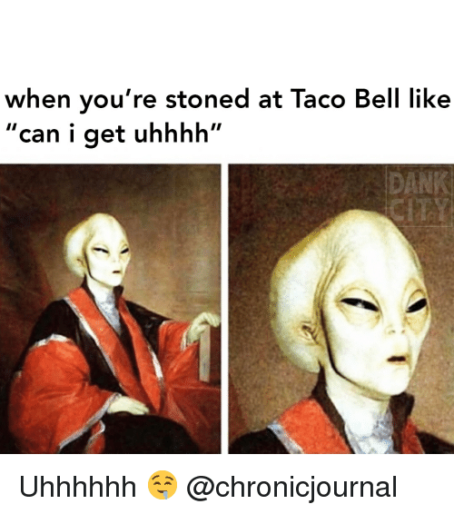 "Dank, Taco Bell, and Weed: when you're stoned at Taco Bell like  ""can i get uhhhh""  DANK Uhhhhhh 🤤 @chronicjournal"