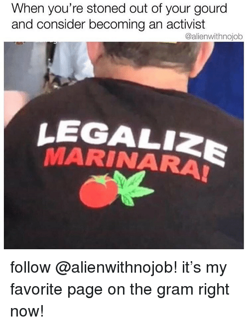 Weed, Marijuana, and Page: When you're stoned out of your gourd  and consider becoming an activist  @alienwithnojob  LEGALIZE  MARINARA follow @alienwithnojob! it's my favorite page on the gram right now!