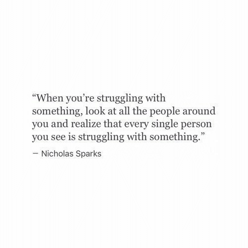 "Nicholas: ""When you're struggling with  something, look at all the people around  you and realize that every single person  you see is struggling with something.  - Nicholas Sparks"