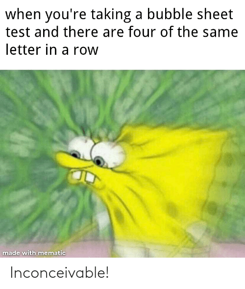 inconceivable: when you're taking a bubble sheet  test and there are four of the same  letter in a row  made with mematic Inconceivable!