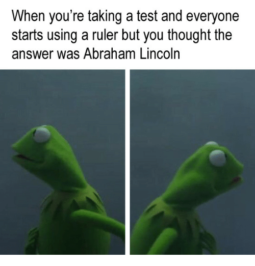 Abraham Lincoln, Abraham, and Lincoln: When you're taking a test and everyone  starts using a ruler but you thought the  answer was Abraham Lincoln