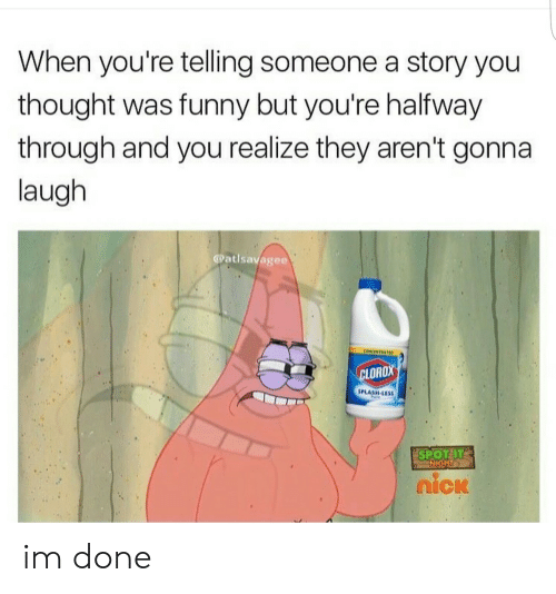 Funny, Thought, and Clorox: When you're telling someone a story you  thought was funny but you're halfway  through and you realize they aren't gonna  laugh  @atlsavagee  CONCENTRATED  CLOROX  SPLASH-LESS  SPOT IT  піск im done
