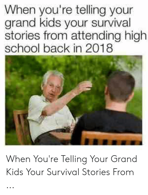 Survival Stories: When you're telling your  grand kids your survival  stories from attending high  school back in 2018 When You're Telling Your Grand Kids Your Survival Stories From ...
