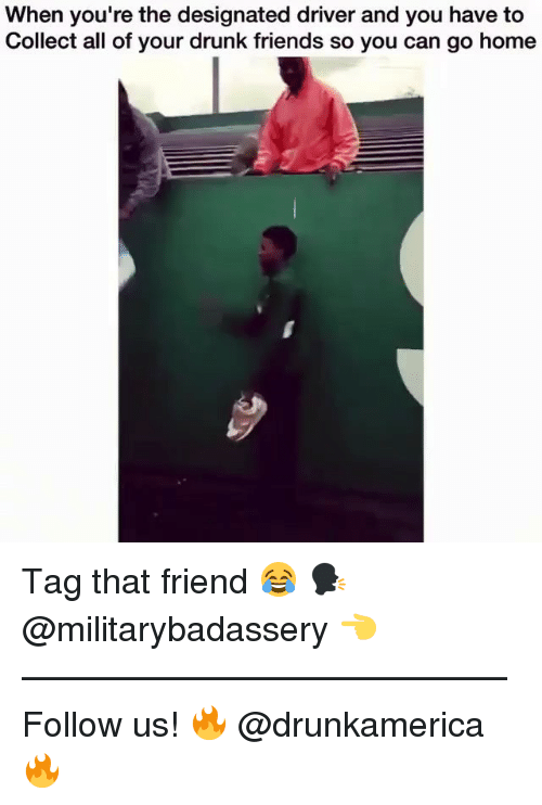 Drunk, Friends, and Memes: When you're the designated driver and you have to  Collect all of your drunk friends so you can go home Tag that friend 😂 🗣@militarybadassery 👈 —————————————— Follow us! 🔥 @drunkamerica 🔥