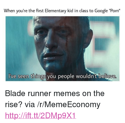 """Blade, Google, and Memes: When you're the first Elementary kid in class to Google """"Porn""""  've seen things you people wouldn't believe <p>Blade runner memes on the rise? via /r/MemeEconomy <a href=""""http://ift.tt/2DMp9X1"""">http://ift.tt/2DMp9X1</a></p>"""