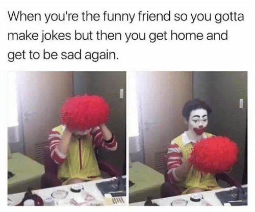 Get Home: When you're the funny friend so you gotta  make jokes but then you get home and  get to be sad again.
