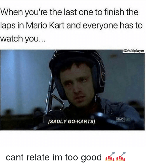 Mario Kart, Memes, and Mario: When you're the last one to finish the  laps in Mario Kart and everyone has to  watch you.  Multiplayer  [SADLY GO-KARTS] cant relate im too good 💅🏼💅🏼