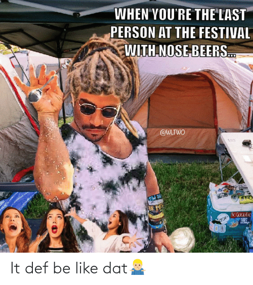 sto: WHEN YOU'RE THE LAST  PERSON AT THE FESTIVAL  WITH NOSE BEERS.  @WLTWO  STO  BEGOCD FAC  KEEP  THEY It def be like dat🤷🏼♂️