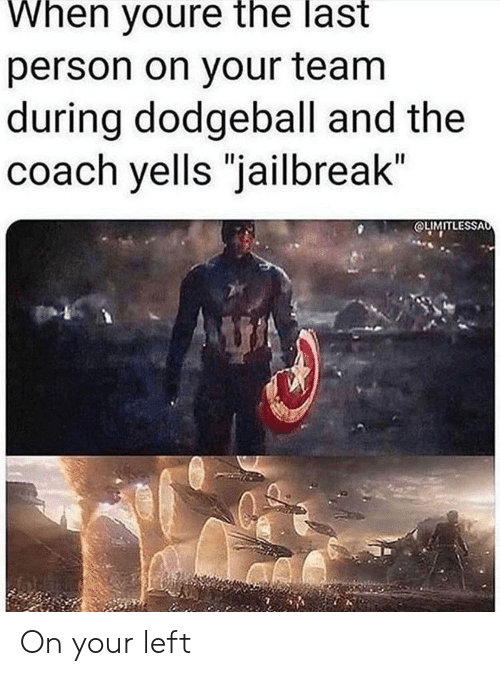 "Dodgeball, Coach, and Jailbreak: When youre the last  person on your team  during dodgeball and the  coach yells ""jailbreak""  OLIMITLESSAo On your left"