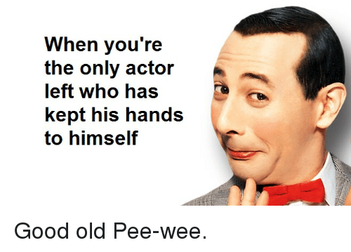Funny, Wee, and Good: When you're  the only actor  left who haS  kept his hands  to himself Good old Pee-wee.