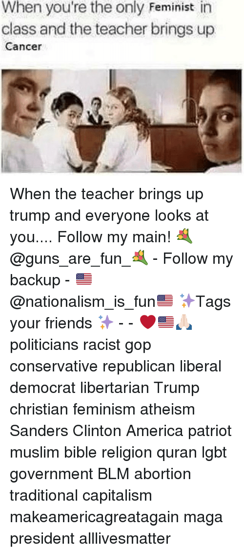 All Lives Matter, America, and Feminism: When you're the only Feminist in  class and the teacher brings up  Cancer When the teacher brings up trump and everyone looks at you.... Follow my main! 💐@guns_are_fun_💐 - Follow my backup - 🇺🇸@nationalism_is_fun🇺🇸 ✨Tags your friends ✨ - - ❤️🇺🇸🙏🏻 politicians racist gop conservative republican liberal democrat libertarian Trump christian feminism atheism Sanders Clinton America patriot muslim bible religion quran lgbt government BLM abortion traditional capitalism makeamericagreatagain maga president alllivesmatter