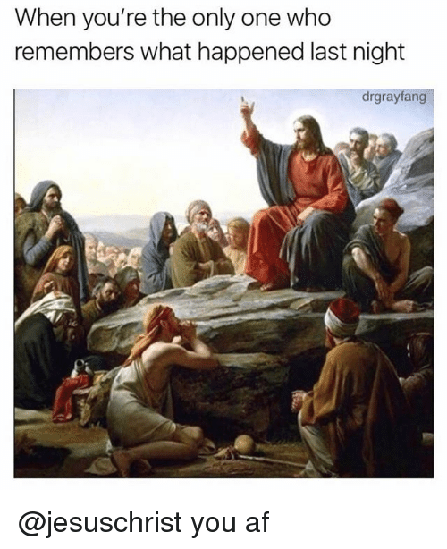 Af, Only One, and Trendy: When you're the only one who  remembers what happened last night  drgrayfang @jesuschrist you af