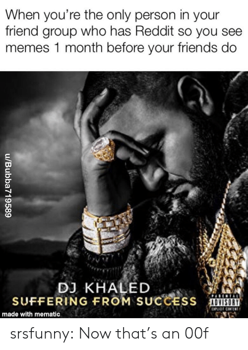 DJ Khaled: When you're the only person in your  friend group who has Reddit so you see  memes 1 month before your friends do  DJ KHALED  SUFFERING FROM SUCCESS  made with mematic srsfunny:  Now that's an 00f