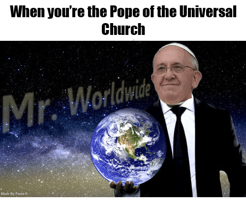 Church, Pope Francis, and Catholic: When you're the Pope of the Universal  Church  Made By Paula K