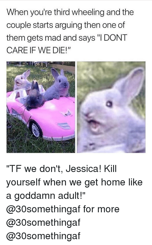 """Wheeling: When you're third wheeling and the  couple starts arguing then one of  them gets mad and says """"I DONT  CARE IF WE DIE!"""" """"TF we don't, Jessica! Kill yourself when we get home like a goddamn adult!"""" @30somethingaf for more @30somethingaf @30somethingaf"""