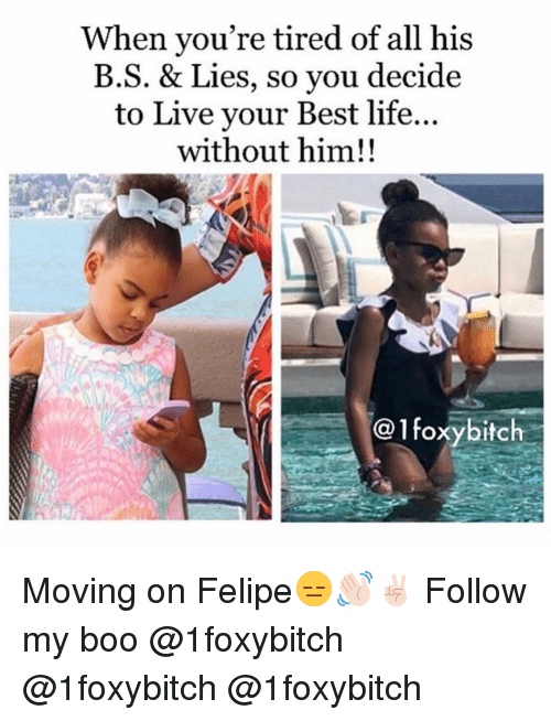 Boo, Funny, and Life: When you're tired of all his  B.S. & Lies, so you decide  to Live vour Best life...  without him!!  @1foxybitch Moving on Felipe😑👋🏻✌🏻 Follow my boo @1foxybitch @1foxybitch @1foxybitch