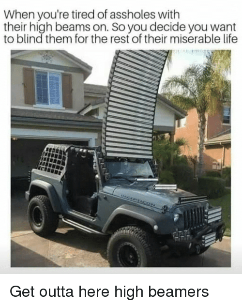get outta here: When you're tired of assholes with  their high beams on. So you decide you want  to blind them for the rest of their miserable life Get outta here high beamers