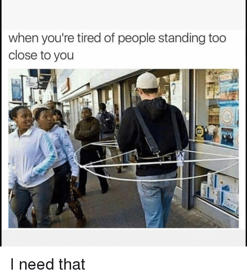 Funny, You, and Tired: when you're tired of people standing too  close to you I need that