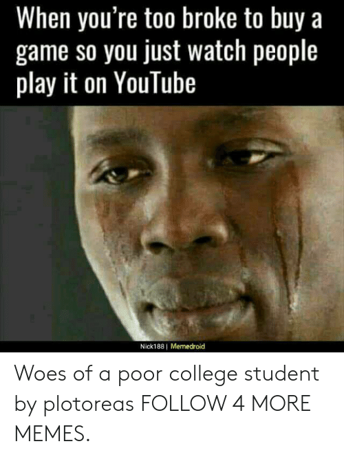 Memedroid: When you're too broke to buy a  game so you just watch people  play it on YouTube  Nick188 Memedroid Woes of a poor college student by plotoreas FOLLOW 4 MORE MEMES.