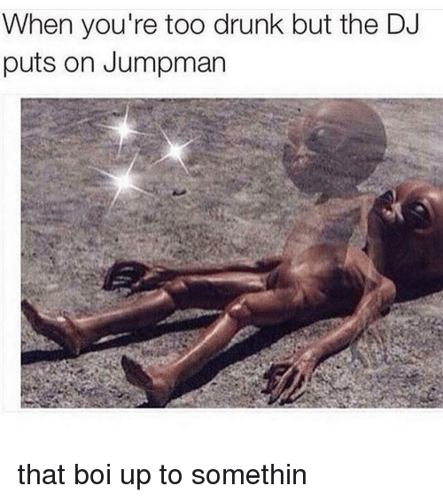 Jumpman: When you're too drunk but the D  puts on Jumpman that boi up to somethin