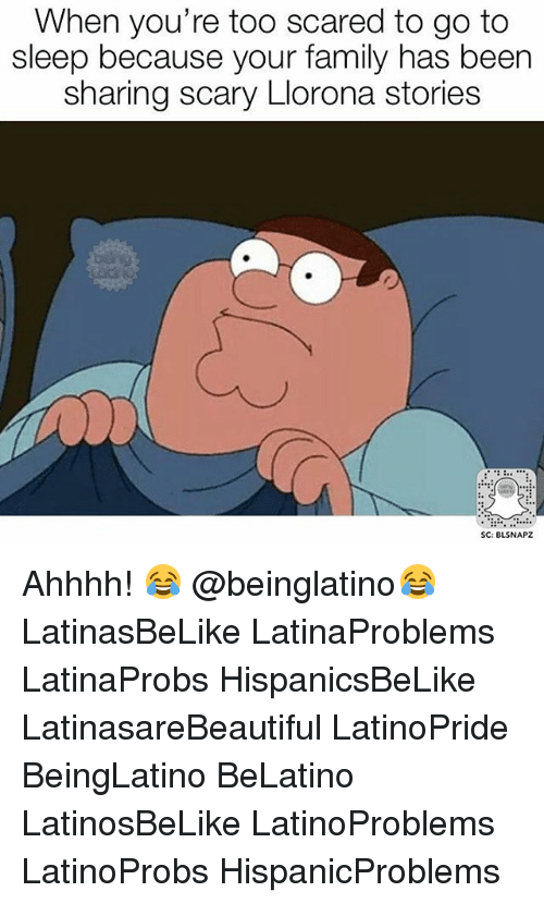 Family, Go to Sleep, and Memes: When you're too scared to go to  sleep because your family has been  sharing scary Llorona stories  SC: BLSNAPZ Ahhhh! 😂 @beinglatino😂 LatinasBeLike LatinaProblems LatinaProbs HispanicsBeLike LatinasareBeautiful LatinoPride BeingLatino BeLatino LatinosBeLike LatinoProblems LatinoProbs HispanicProblems