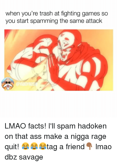 Rage quit: when you're trash at fighting games so  you start spamming the same attack  @YABOYROS LMAO facts! I'll spam hadoken on that ass make a nigga rage quit! 😂😂😂tag a friend👇🏾 lmao dbz savage