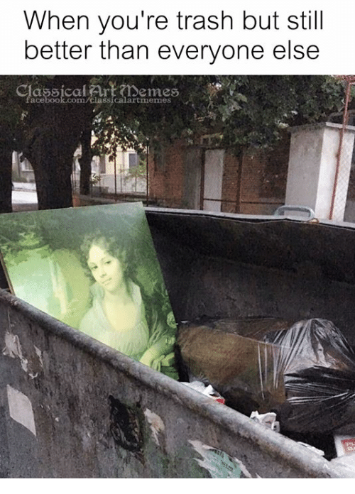 Trash, Classical Art, and Com: When you're trash but still  better than everyone else  emes  acebook.com/classicalartmemes