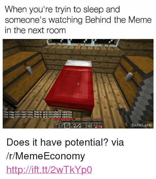 """Meme, Http, and Sleep: When you're tryin to sleep and  someone's watching Behind the Meme  in the next room  You may not rest now, there are monsters nearby  You May not rest now, there are monsters nearby  You nay not rest now there are monsters nearby  DANKLAND <p>Does it have potential? via /r/MemeEconomy <a href=""""http://ift.tt/2wTkYp0"""">http://ift.tt/2wTkYp0</a></p>"""