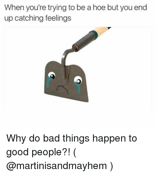 Bad, Hoe, and Good: When you're trying to be a hoe but you end  up catching feelings Why do bad things happen to good people?! ( @martinisandmayhem )