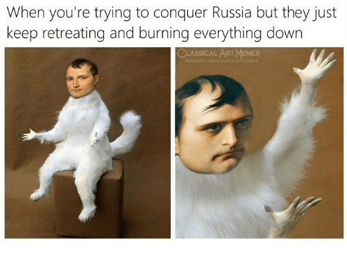 Memes, Russia, and Classical Art: When you're trying to conquer Russia but they just  keep retreating and burning everything down  CLASSICAL ART MEMES  clussicalartmemes