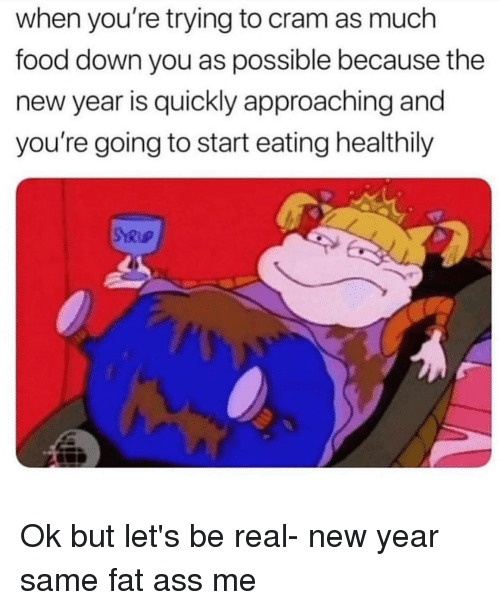 Ass, Fat Ass, and Food: when you're trying to cram as much  food down you as possible because the  new year is quickly approaching and  you're going to start eating healthily  SYRuP Ok but let's be real- new year same fat ass me