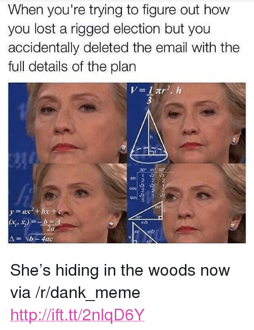 "Dank, Meme, and Lost: When you're trying to figure out how  you lost a rigged election but you  accidentally deleted the email with the  full details of the plan  30 46 60  sin  v3  V3  tan  60  y=ax2 + bx +e  03 <p>She&rsquo;s hiding in the woods now via /r/dank_meme <a href=""http://ift.tt/2nlqD6Y"">http://ift.tt/2nlqD6Y</a></p>"