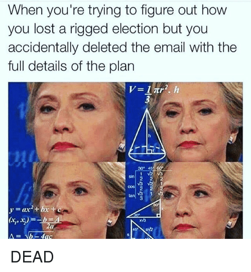 Funny, Lost, and Email: When you're trying to figure out how  you lost a rigged election but you  accidentally deleted the email With the  full details of the plan  30° 45  tan DEAD
