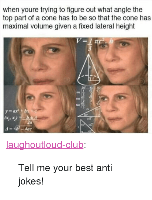 """anti jokes: when youre trying to figure out what angle the  top part of a cone has to be so that the cone has  maximal volume given a fixed lateral height  tan <p><a href=""""http://laughoutloud-club.tumblr.com/post/159110150508/tell-me-your-best-anti-jokes"""" class=""""tumblr_blog"""">laughoutloud-club</a>:</p>  <blockquote><p>Tell me your best anti jokes!</p></blockquote>"""