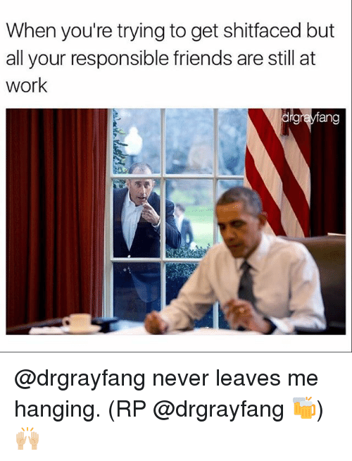 Friends, Memes, and Work: When you're trying to get shitfaced but  all your responsible friends are still at  work  drgrayfang @drgrayfang never leaves me hanging. (RP @drgrayfang 🍻) 🙌🏼