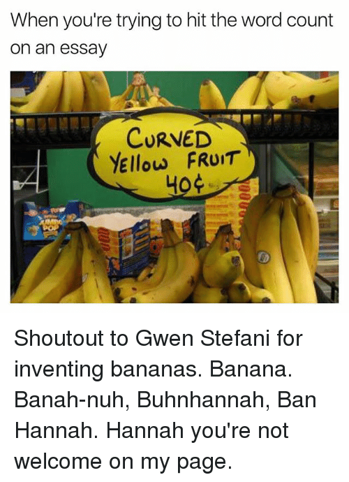 Banana, Word, and Word Count: When you're trying to hit the word count  on an essav  CURVED  YEllow FRUIT  40 Shoutout to Gwen Stefani for inventing bananas. Banana. Banah-nuh, Buhnhannah, Ban Hannah. Hannah you're not welcome on my page.