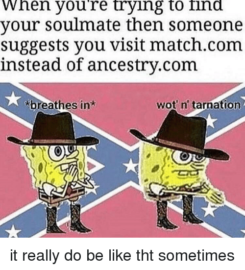 Be Like, Ancestry, and Match: When youre trying to ind  your soulmate then someone  suggests you visit match.com  instead of ancestry.com  breathes in  wot n' tarnation it really do be like tht sometimes
