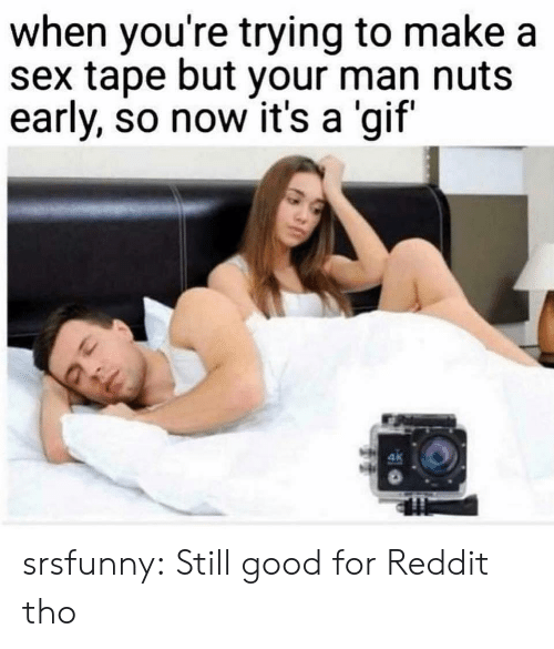 A Gif: when you're trying to make a  sex tape but your man nuts  early, so now it's a 'gif  ak srsfunny:  Still good for Reddit tho