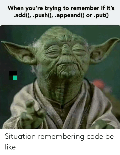 Remembering: When you're trying to remember if it's  .add(), .push(), .appeand() or .put() Situation remembering code be like