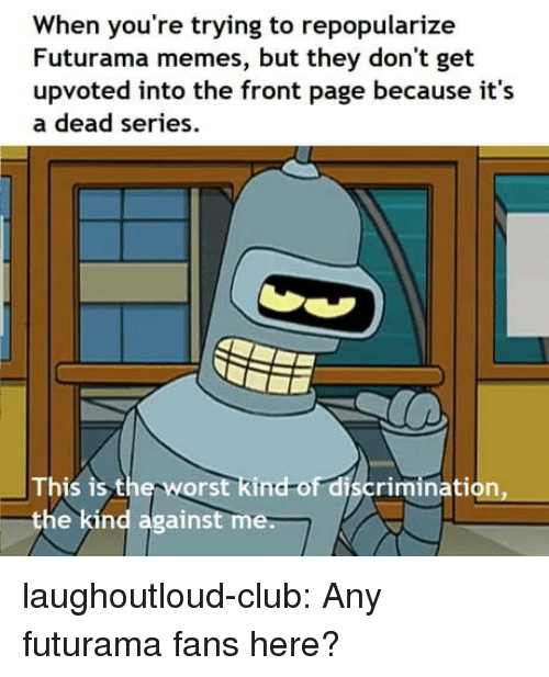 against me: When you're trying to repopularize  Futurama memes, but they don't get  upvoted into the front page because it's  a dead series  This is the w  the kind against me  orst kind-of discrimination, laughoutloud-club:  Any futurama fans here?