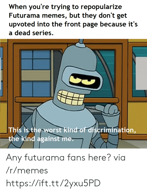 Memes, Futurama, and Page: When you're trying to repopularize  Futurama memes, but they don't get  upvoted into the front page because it's  a dead series.  This is therworst kind-of discrimination,  the kind against me Any futurama fans here? via /r/memes https://ift.tt/2yxu5PD