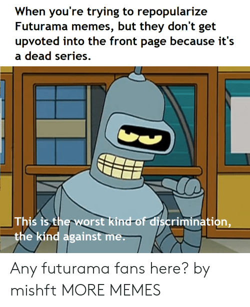 against me: When you're trying to repopularize  Futurama memes, but they don't get  upvoted into the front page because it's  a dead series.  This is therworst kind-of discrimination,  the kind against me Any futurama fans here? by mishft MORE MEMES
