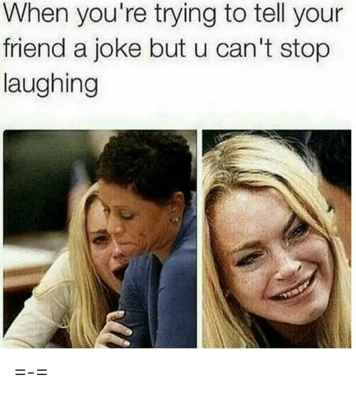 cant stop laughing: When you're trying to tell your  friend a joke but u can't stop  laughing =-=